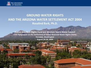 GROUND WATER RIGHTS AND THE ARIZONA WATER SETTLEMENT ACT 2004 Rosalind Bark, Ph.D.    Native American Rights Fund and We