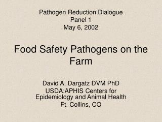 Pathogen Reduction Dialogue  Panel 1 May 6, 2002  Food Safety Pathogens on the Farm