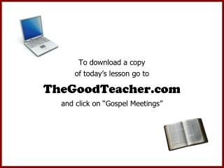 To download a copy of today s lesson go to TheGoodTeacher and click on  Gospel Meetings