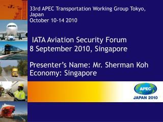 IATA Aviation Security Forum 8 September 2010, Singapore  Presenter s Name: Mr. Sherman Koh Economy: Singapore