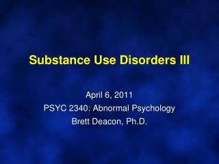 Substance Use Disorders III   April 6, 2011 PSYC 2340: Abnormal Psychology Brett Deacon, Ph.D.