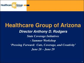 Healthcare Group of Arizona Director Anthony D. Rodgers State Coverage Initiatives  - Summer Workshop  Pressing Forward: