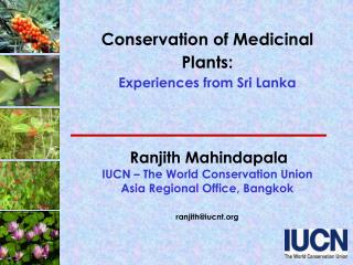 Conservation of Medicinal Plants:  Experiences from Sri Lanka      Ranjith Mahindapala  IUCN   The World Conservation Un