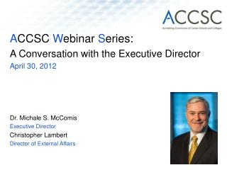 ACCSC Webinar Series:   A Conversation with the Executive Director April 30, 2012    Dr. Michale S. McComis Executive Di