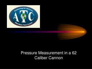Pressure Measurement in a 62 Caliber Cannon