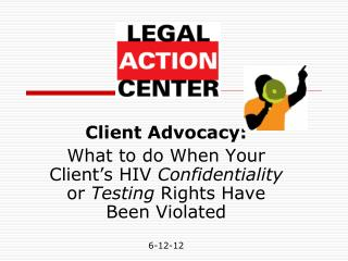 Client Advocacy:   What to do When Your Client s HIV Confidentiality or Testing Rights Have Been Violated  6-12-12
