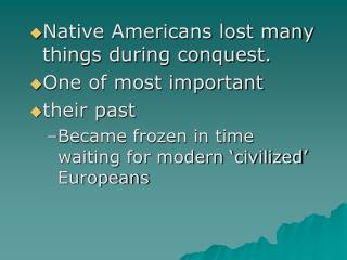 Native Americans lost many things during conquest. One of most important  their past  Became frozen in time waiting for