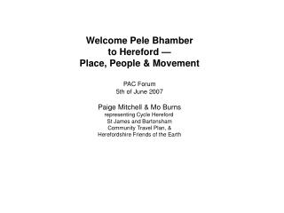 Welcome Pele Bhamber to Hereford   Place, People  Movement  PAC Forum 5th of June 2007  Paige Mitchell  Mo Burns represe
