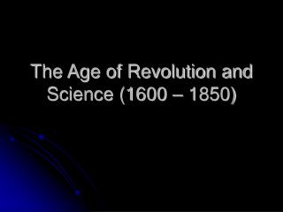 The Age of Revolution and Science 1600   1850