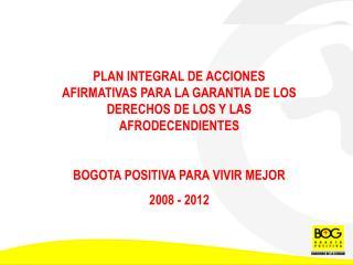 PLAN INTEGRAL DE ACCIONES AFIRMATIVAS PARA LA GARANTIA DE LOS DERECHOS DE LOS Y LAS AFRODECENDIENTES  BOGOTA POSITIVA PA