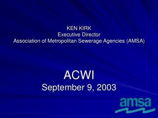 KEN KIRK Executive Director Association of Metropolitan Sewerage Agencies AMSA