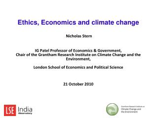 Ethics, Economics and climate change   Nicholas Stern    IG Patel Professor of Economics  Government, Chair of the Grant