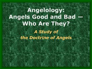 Angelology:   Angels Good and Bad   Who Are They