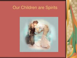 Our Children are Spirits
