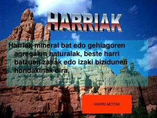 Harriak mineral bat edo gehiagoren agregakin naturalak, beste harri batzuen zatiak edo izaki bizidunen hondakinak dira.
