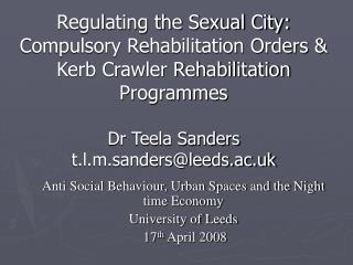 Regulating the Sexual City: Compulsory Rehabilitation Orders  Kerb Crawler Rehabilitation Programmes  Dr Teela Sanders t