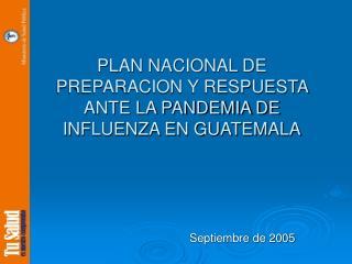 PLAN NACIONAL DE PREPARACION Y RESPUESTA  ANTE LA PANDEMIA DE INFLUENZA EN GUATEMALA