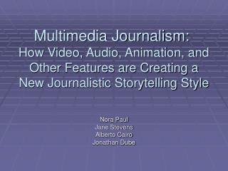 Multimedia Journalism:   How Video, Audio, Animation, and Other Features are Creating a  New Journalistic Storytelling S