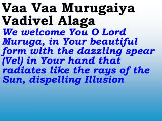 Vaa Vaa Murugaiya Vadivel Alaga We welcome You O Lord Muruga, in Your beautiful form with the dazzling spear Vel in Your