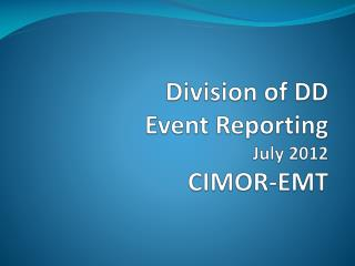 Division of DD Event Reporting July 2012 CIMOR-EMT