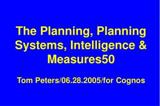 The Planning, Planning Systems, Intelligence  Measures50  Tom Peters