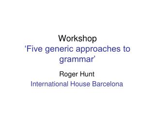 Workshop  Five generic approaches to grammar