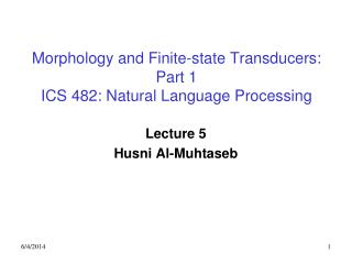Morphology and Finite-state Transducers: Part 1 ICS 482: Natural Language Processing
