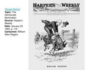 Rough Riding Topic: The Democratic Nomination Source: Harpers Weekly Date: January 23, 1904, p. 115 Cartoonist: William