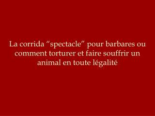 La corrida  spectacle  pour barbares ou comment torturer et faire souffrir un  animal en toute l galit