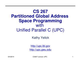 CS 267 Partitioned Global Address  Space Programming with  Unified Parallel C UPC
