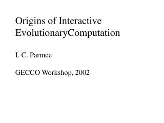 Origins of Interactive EvolutionaryComputation  I. C. Parmee  GECCO Workshop, 2002