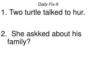 Daily Fix-It Two turtle talked to hur.  She askked about his family