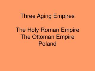 Three Aging Empires  The Holy Roman Empire The Ottoman Empire Poland