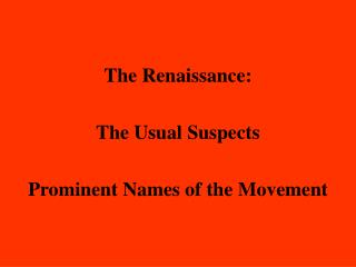 The Renaissance:  The Usual Suspects  Prominent Names of the Movement