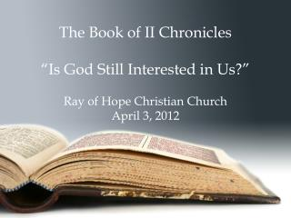 The Book of II Chronicles   Is God Still Interested in Us   Ray of Hope Christian Church April 3, 2012