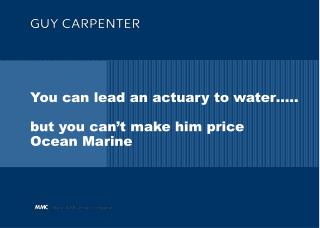 You can lead an actuary to water ..  but you can t make him price Ocean Marine