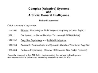 Complex Adaptive Systems and Artificial General Intelligence  Richard Loosemore  Quick summary of my career:    ---1981