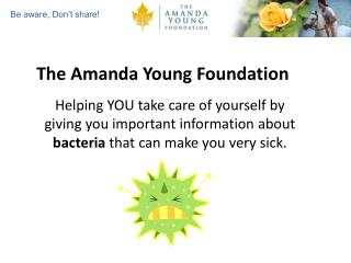 The Amanda Young Foundation   Helping YOU take care of yourself by giving you important information about bacteria that