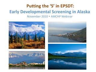 Putting the  S  in EPSDT:   Early Developmental Screening in Alaska November 2010  AMCHP Webinar