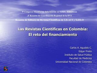 Las Revistas Cient ficas en Colombia:  El reto del financiamiento   Carlos A. Agudelo C. Edgar Prieto Instituto de Salud