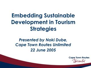 Embedding Sustainable Development in Tourism Strategies   Presented by Noki Dube,  Cape Town Routes Unlimited 22 June 20