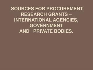 Sources for procurement research grants   international agencies, Government    and   private bodies.