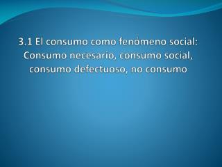 3.1 El consumo como fen meno social: Consumo necesario, consumo social, consumo defectuoso, no consumo