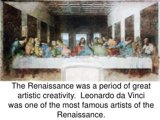 The Renaissance was a period of great artistic creativity.  Leonardo da Vinci was one of the most famous artists of the