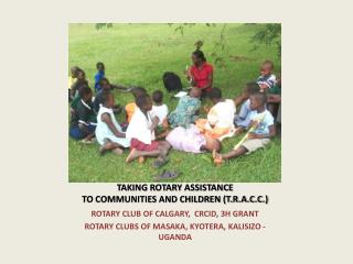 TAKING ROTARY ASSISTANCE  TO COMMUNITIES AND CHILDREN T.R.A.C.C.