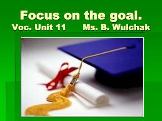 Focus on the goal.  Voc. Unit 11      Ms. B. Wulchak