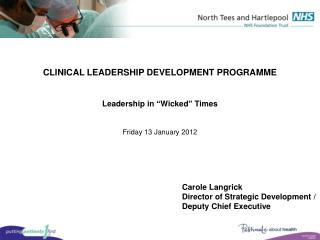 CLINICAL LEADERSHIP DEVELOPMENT PROGRAMME    Leadership in  Wicked  Times   Friday 13 January 2012