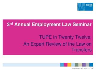 3rd Annual Employment Law Seminar  TUPE in Twenty Twelve: An Expert Review of the Law on Transfers