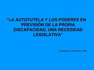 LA AUTOTUTELA Y LOS PODERES EN PREVISI N DE LA PROPIA DISCAPACIDAD, UNA NECESIDAD LEGISLATIVA    Guadalajara, Septiembr