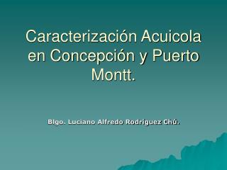 Caracterizaci n Acuicola en Concepci n y Puerto Montt.